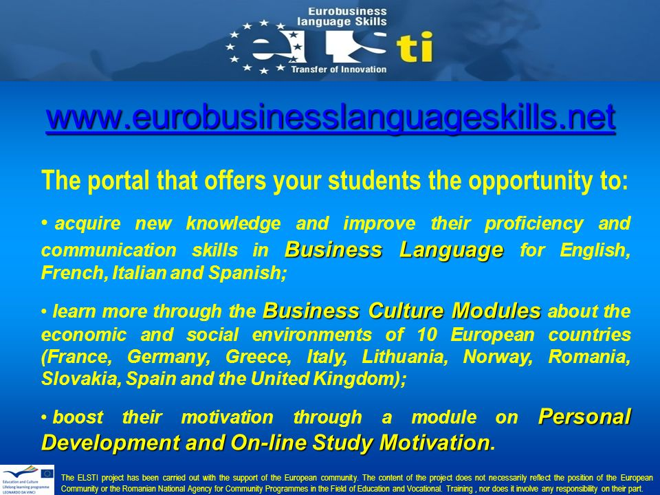 The portal that offers your students the opportunity to: Business Language acquire new knowledge and improve their proficiency and communication skills in Business Language for English, French, Italian and Spanish; Business Culture Modules learn more through the Business Culture Modules about the economic and social environments of 10 European countries (France, Germany, Greece, Italy, Lithuania, Norway, Romania, Slovakia, Spain and the United Kingdom); Personal Development and On-line Study Motivation boost their motivation through a module on Personal Development and On-line Study Motivation.