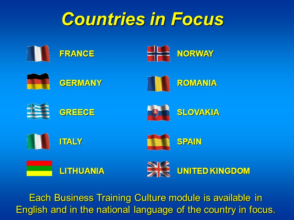 FRANCE NORWAY GERMANY ROMANIA GREECE SLOVAKIA ITALYSPAIN LITHUANIAUNITED KINGDOM Countries in Focus Each Business Training Culture module is available in English and in the national language of the country in focus.