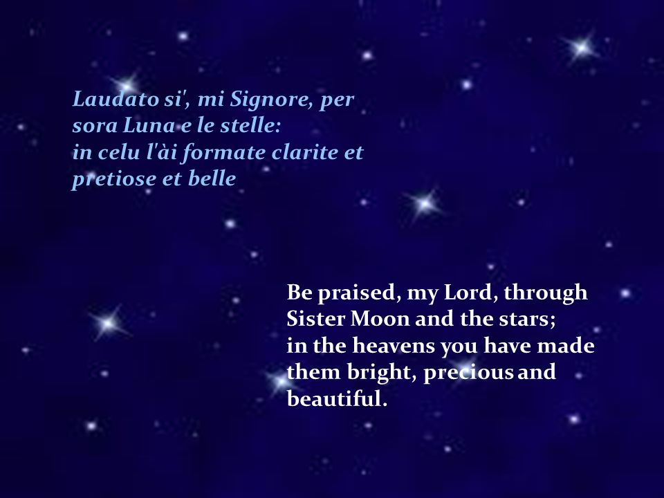 Laudato si , mi Signore, per sora Luna e le stelle: in celu l ài formate clarite et pretiose et belle Be praised, my Lord, through Sister Moon and the stars; in the heavens you have made them bright, precious and beautiful.