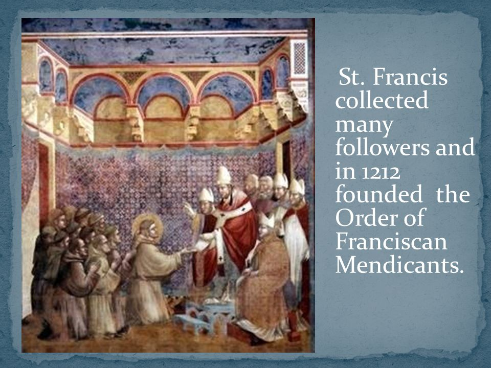 St. Francis collected many followers and in 1212 founded the Order of Franciscan Mendicants.