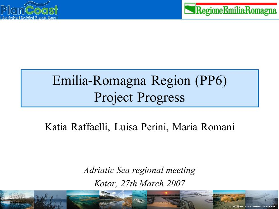 Emilia-Romagna Region (PP6) Project Progress Katia Raffaelli, Luisa Perini, Maria Romani Adriatic Sea regional meeting Kotor, 27th March 2007