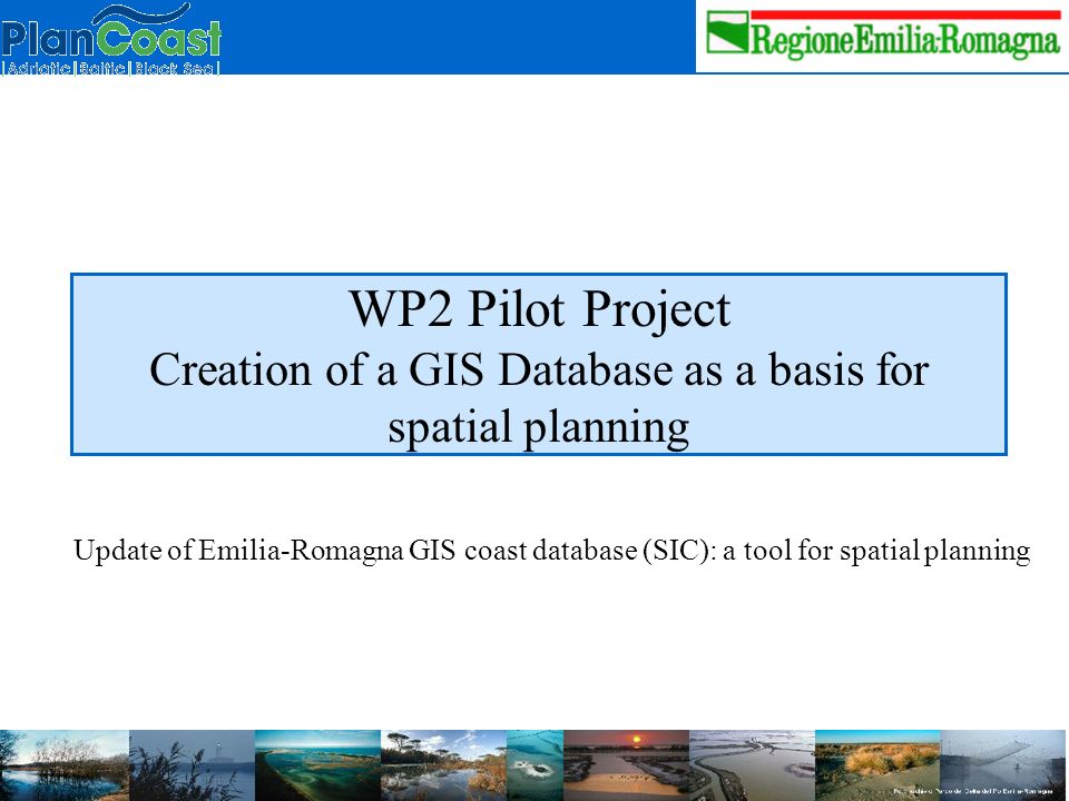 WP2 Pilot Project Creation of a GIS Database as a basis for spatial planning Update of Emilia-Romagna GIS coast database (SIC): a tool for spatial planning