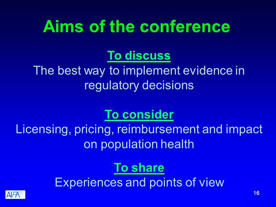16 Aims of the conference To discuss The best way to implement evidence in regulatory decisions To consider Licensing, pricing, reimbursement and impact on population health To share Experiences and points of view