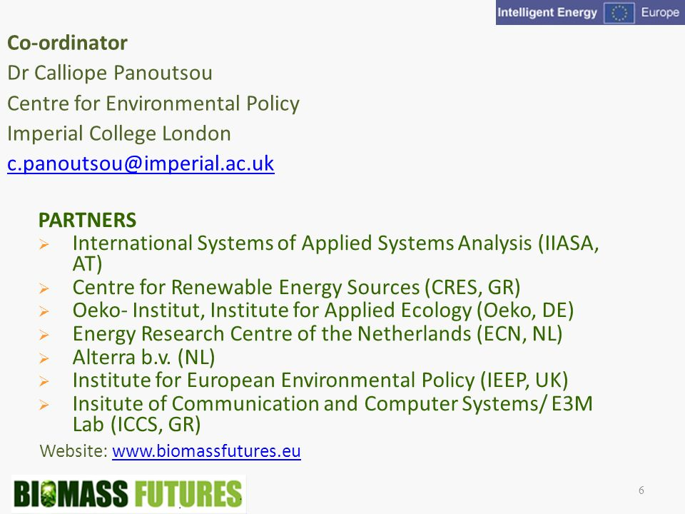 Website:   Co-ordinator Dr Calliope Panoutsou Centre for Environmental Policy Imperial College London 6 PARTNERS International Systems of Applied Systems Analysis (IIASA, AT) Centre for Renewable Energy Sources (CRES, GR) Oeko- Institut, Institute for Applied Ecology (Oeko, DE) Energy Research Centre of the Netherlands (ECN, NL) Alterra b.v.