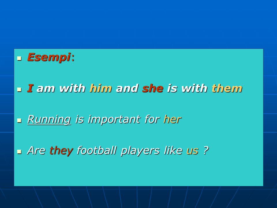Esempi: Esempi: I am with him and she is with them I am with him and she is with them Running is important for her Running is important for her Are they football players like us .