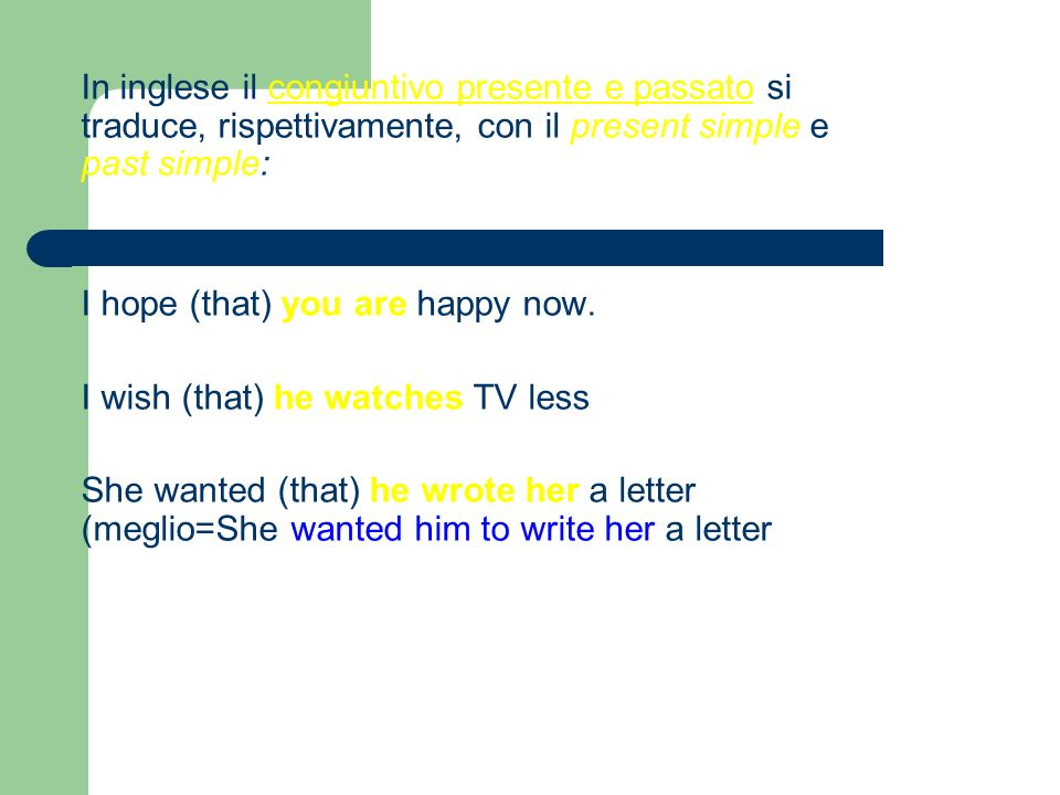In inglese il congiuntivo presente e passato si traduce, rispettivamente, con il present simple e past simple: I hope (that) you are happy now.