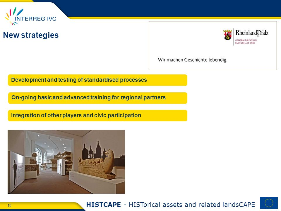 10 HISTCAPE - HISTorical assets and related landsCAPE New strategies Development and testing of standardised processes On-going basic and advanced training for regional partners Integration of other players and civic participation