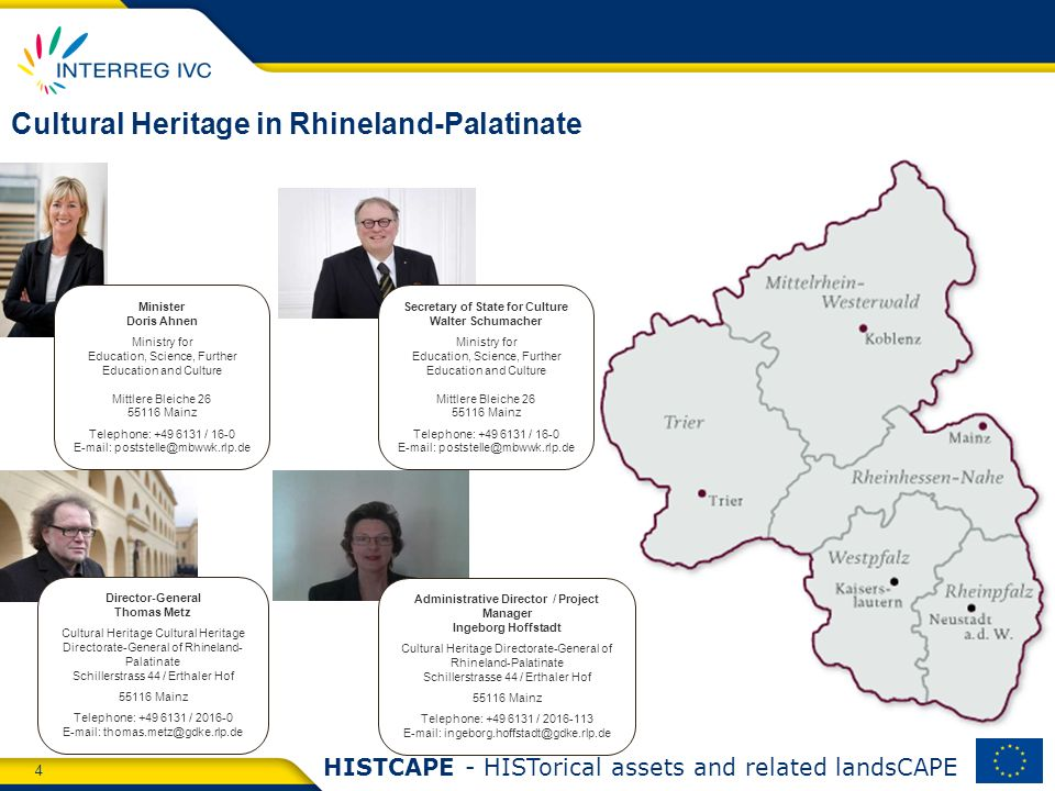 4 HISTCAPE - HISTorical assets and related landsCAPE Cultural Heritage in Rhineland-Palatinate Minister Doris Ahnen Ministry for Education, Science, Further Education and Culture Mittlere Bleiche 26 55116 Mainz Telephone: +49 6131 / 16-0 E-mail: poststelle@mbwwk.rlp.de Secretary of State for Culture Walter Schumacher Ministry for Education, Science, Further Education and Culture Mittlere Bleiche 26 55116 Mainz Telephone: +49 6131 / 16-0 E-mail: poststelle@mbwwk.rlp.de Director-General Thomas Metz Cultural Heritage Cultural Heritage Directorate-General of Rhineland- Palatinate Schillerstrass 44 / Erthaler Hof 55116 Mainz Telephone: +49 6131 / 2016-0 E-mail: thomas.metz@gdke.rlp.de Administrative Director / Project Manager Ingeborg Hoffstadt Cultural Heritage Directorate-General of Rhineland-Palatinate Schillerstrasse 44 / Erthaler Hof 55116 Mainz Telephone: +49 6131 / 2016-113 E-mail: ingeborg.hoffstadt@gdke.rlp.de
