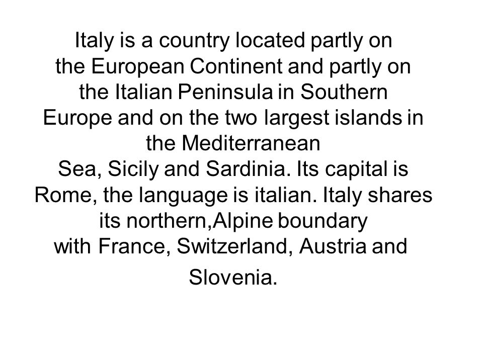 Italy is a country located partly on the European Continent and partly on the Italian Peninsula in Southern Europe and on the two largest islands in the Mediterranean Sea, Sicily and Sardinia.