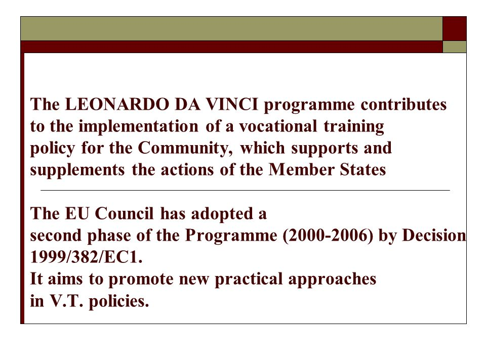 The LEONARDO DA VINCI programme contributes to the implementation of a vocational training policy for the Community, which supports and supplements the actions of the Member States The EU Council has adopted a second phase of the Programme (2000-2006) by Decision 1999/382/EC1.