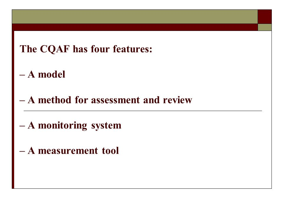 The CQAF has four features: – A model – A method for assessment and review – A monitoring system – A measurement tool