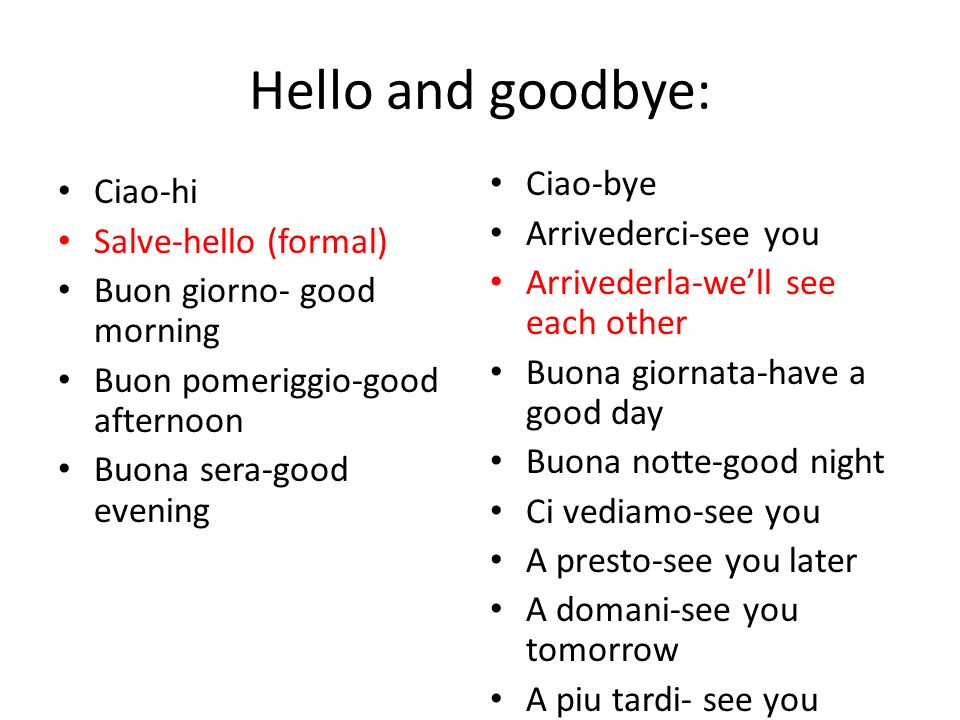 Hello and goodbye: Ciao-hi Salve-hello (formal) Buon giorno- good morning Buon pomeriggio-good afternoon Buona sera-good evening Ciao-bye Arrivederci-see you Arrivederla-well see each other Buona giornata-have a good day Buona notte-good night Ci vediamo-see you A presto-see you later A domani-see you tomorrow A piu tardi- see you later