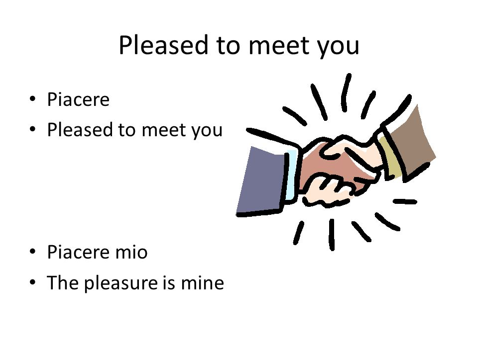 Pleased to meet you Piacere Pleased to meet you Piacere mio The pleasure is mine