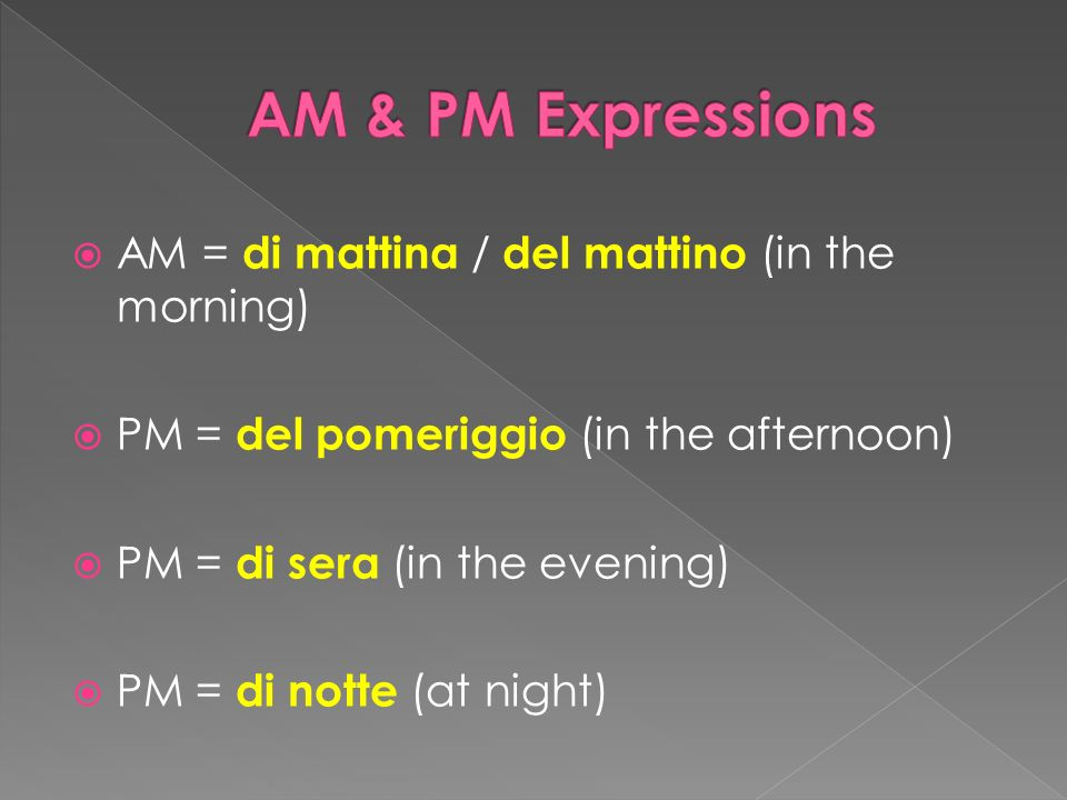 AM = di mattina / del mattino (in the morning) PM = del pomeriggio (in the afternoon) PM = di sera (in the evening) PM = di notte (at night)