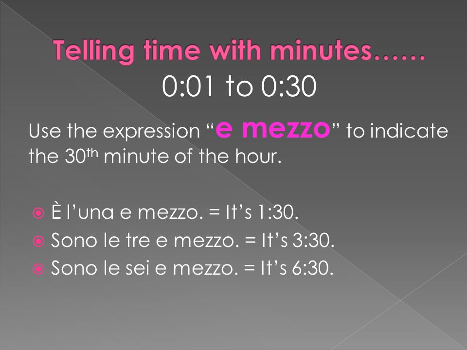 0:01 to 0:30 Use the expression e mezzo to indicate the 30 th minute of the hour.