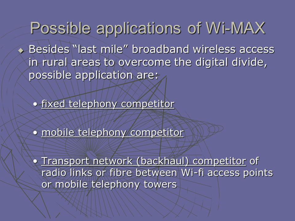 Possible applications of Wi-MAX Besides last mile broadband wireless access in rural areas to overcome the digital divide, possible application are: Besides last mile broadband wireless access in rural areas to overcome the digital divide, possible application are: fixed telephony competitorfixed telephony competitor mobile telephony competitormobile telephony competitor Transport network (backhaul) competitor of radio links or fibre between Wi-fi access points or mobile telephony towersTransport network (backhaul) competitor of radio links or fibre between Wi-fi access points or mobile telephony towers