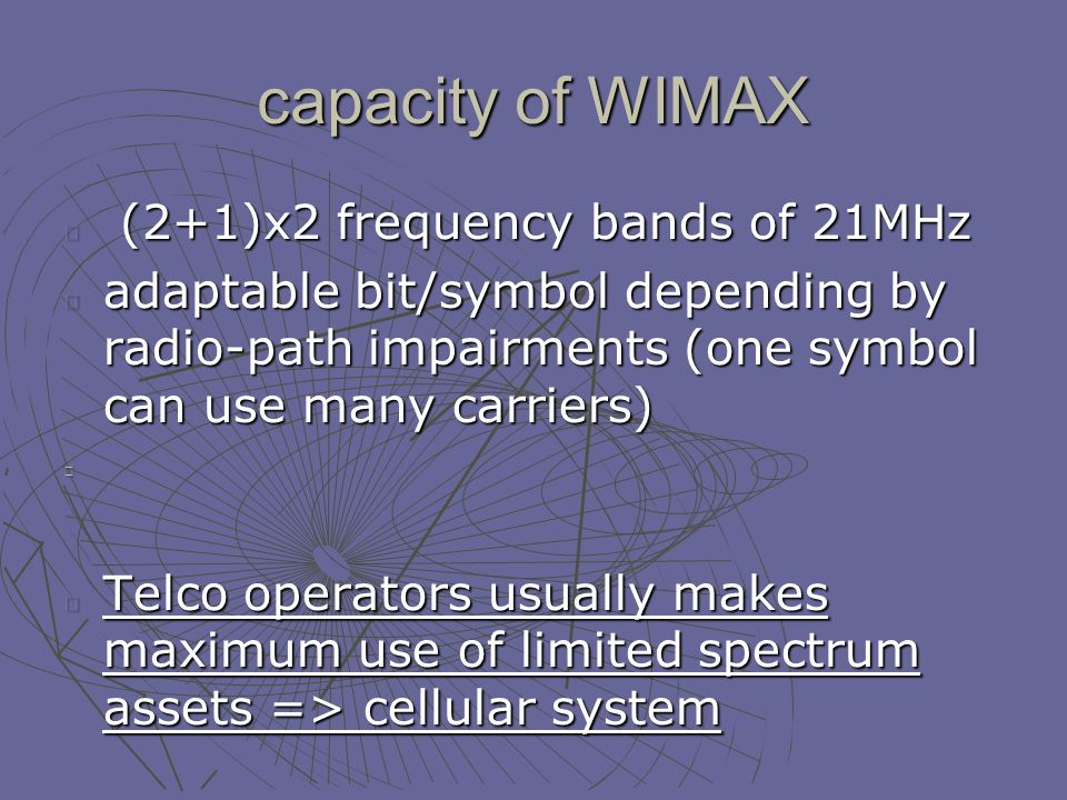 capacity of WIMAX (2+1)x2 frequency bands of 21MHz (2+1)x2 frequency bands of 21MHz adaptable bit/symbol depending by radio-path impairments (one symbol can use many carriers) Telco operators usually makes maximum use of limited spectrum assets => cellular system