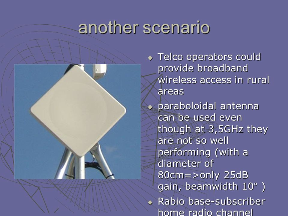 another scenario Telco operators could provide broadband wireless access in rural areas Telco operators could provide broadband wireless access in rural areas paraboloidal antenna can be used even though at 3,5GHz they are not so well performing (with a diameter of 80cm=>only 25dB gain, beamwidth 10° ) paraboloidal antenna can be used even though at 3,5GHz they are not so well performing (with a diameter of 80cm=>only 25dB gain, beamwidth 10° ) Rabio base-subscriber home radio channel resembles a radio link Rabio base-subscriber home radio channel resembles a radio link