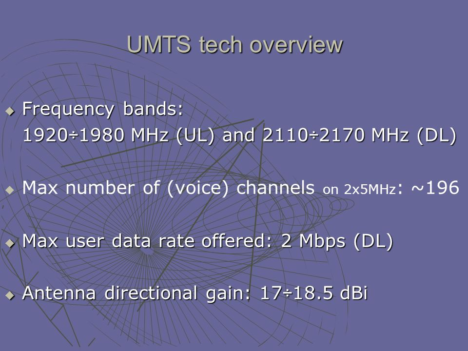 UMTS tech overview Frequency bands: Frequency bands: 1920÷1980 MHz (UL) and 2110÷2170 MHz (DL) Max number of (voice) channels on 2x5MHz : ~196 Max user data rate offered: 2 Mbps (DL) Max user data rate offered: 2 Mbps (DL) Antenna directional gain: 17÷18.5 dBi Antenna directional gain: 17÷18.5 dBi