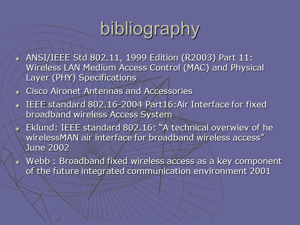 bibliography ANSI/IEEE Std , 1999 Edition (R2003) Part 11: Wireless LAN Medium Access Control (MAC) and Physical Layer (PHY) Specifications ANSI/IEEE Std , 1999 Edition (R2003) Part 11: Wireless LAN Medium Access Control (MAC) and Physical Layer (PHY) Specifications Cisco Aironet Antennas and Accessories Cisco Aironet Antennas and Accessories IEEE standard Part16:Air Interface for fixed broadband wireless Access System IEEE standard Part16:Air Interface for fixed broadband wireless Access System Eklund: IEEE standard : A technical overwiev of he wirelessMAN air interface for broadband wireless access June 2002 Eklund: IEEE standard : A technical overwiev of he wirelessMAN air interface for broadband wireless access June 2002 Webb : Broadband fixed wireless access as a key component of the future integrated communication environment 2001 Webb : Broadband fixed wireless access as a key component of the future integrated communication environment 2001