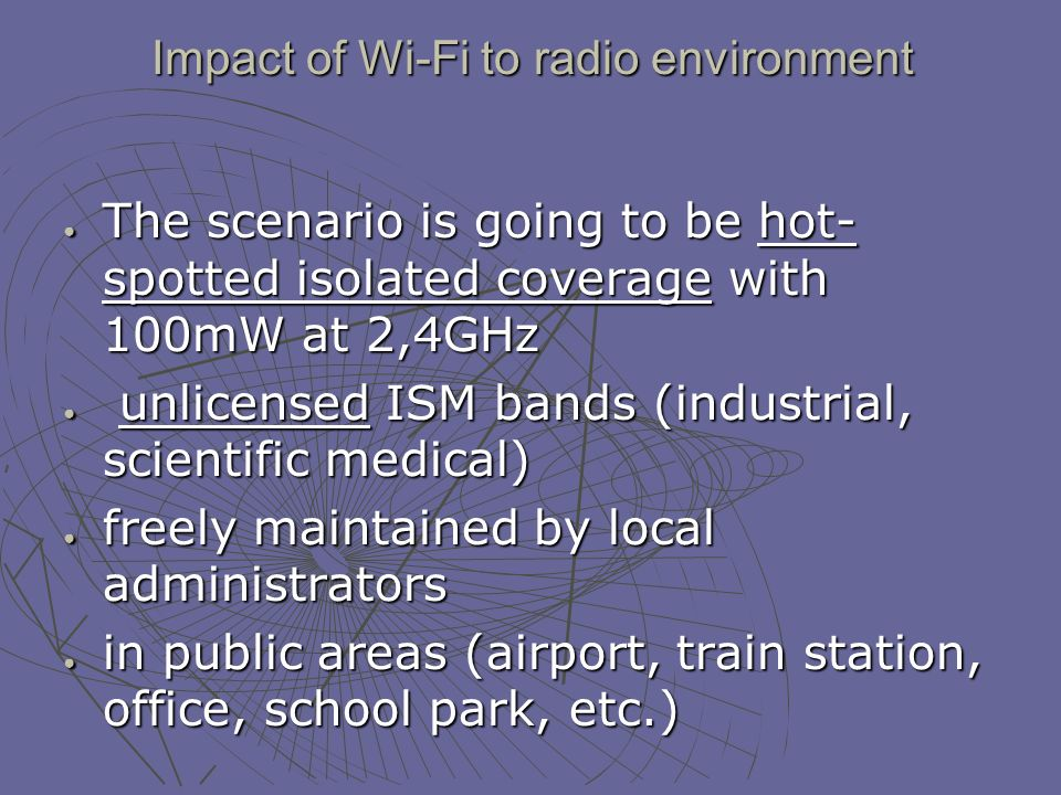 Impact of Wi-Fi to radio environment The scenario is going to be hot- spotted isolated coverage with 100mW at 2,4GHz The scenario is going to be hot- spotted isolated coverage with 100mW at 2,4GHz unlicensed ISM bands (industrial, scientific medical) unlicensed ISM bands (industrial, scientific medical) freely maintained by local administrators freely maintained by local administrators in public areas (airport, train station, office, school park, etc.) in public areas (airport, train station, office, school park, etc.)