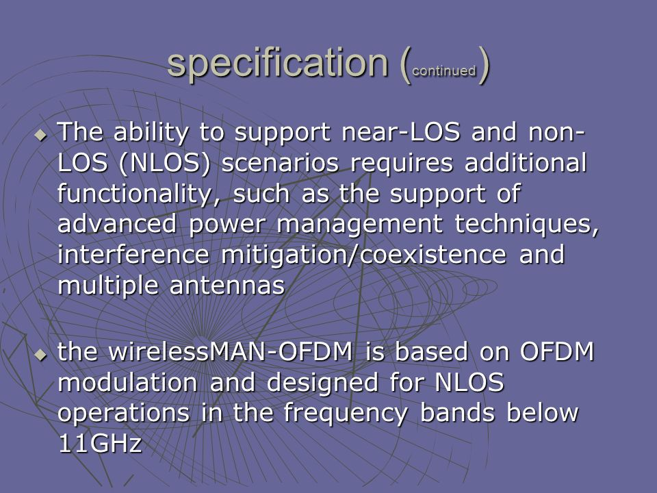 specification ( continued ) The ability to support near-LOS and non- LOS (NLOS) scenarios requires additional functionality, such as the support of advanced power management techniques, interference mitigation/coexistence and multiple antennas The ability to support near-LOS and non- LOS (NLOS) scenarios requires additional functionality, such as the support of advanced power management techniques, interference mitigation/coexistence and multiple antennas the wirelessMAN-OFDM is based on OFDM modulation and designed for NLOS operations in the frequency bands below 11GHz the wirelessMAN-OFDM is based on OFDM modulation and designed for NLOS operations in the frequency bands below 11GHz 2005 Mobile amendment (IEEE e).