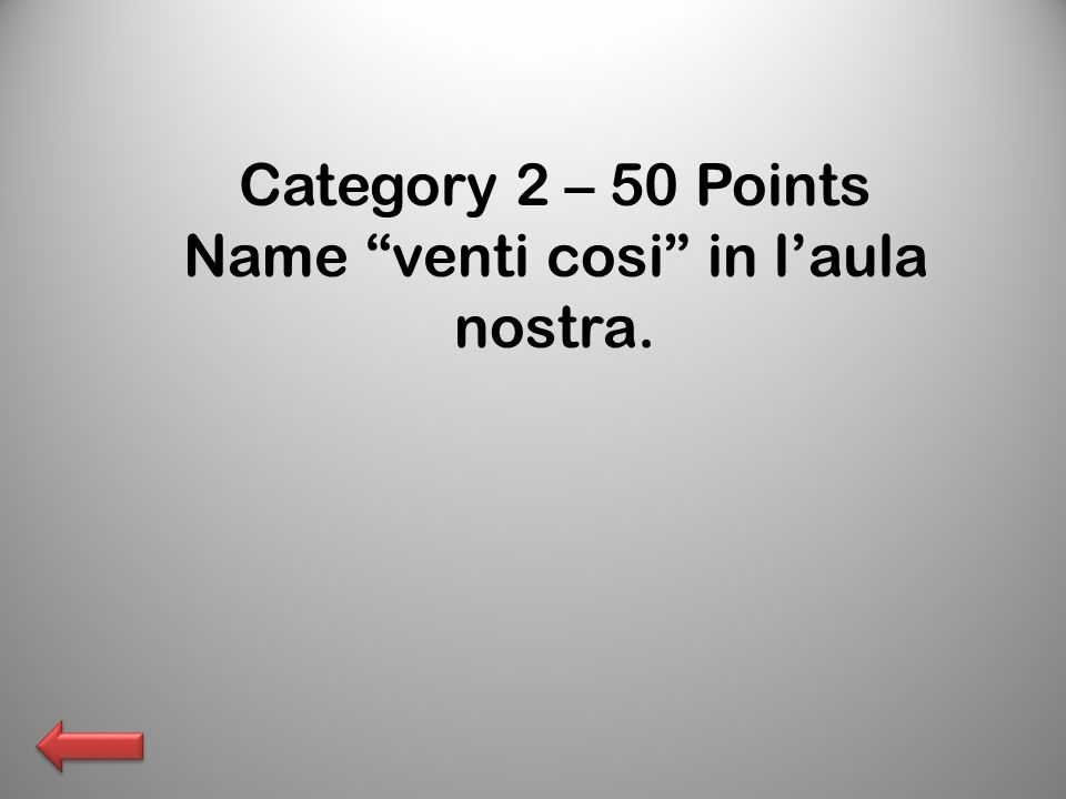 Category 2 – 50 Points Name venti cosi in laula nostra.