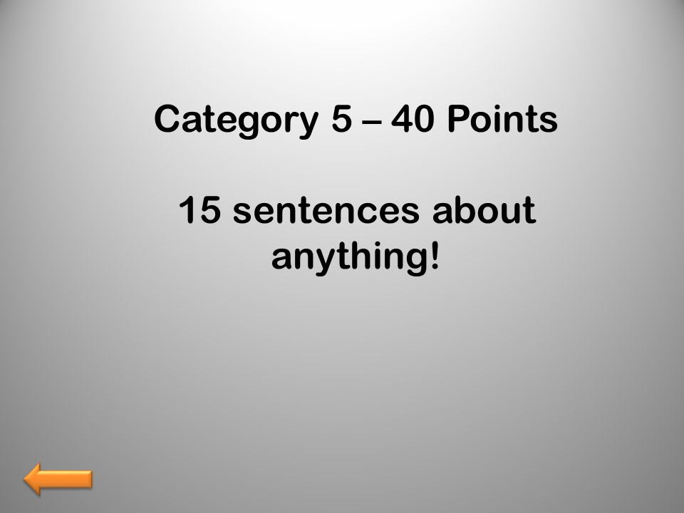 Category 5 – 40 Points 15 sentences about anything!