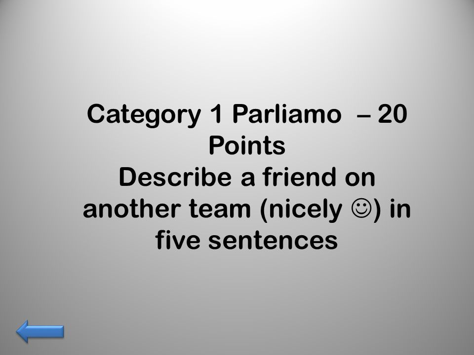 Category 1 Parliamo – 20 Points Describe a friend on another team (nicely ) in five sentences