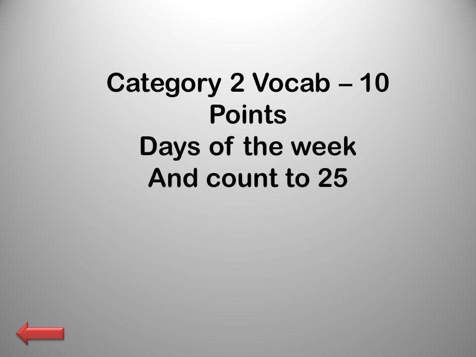 Category 2 Vocab – 10 Points Days of the week And count to 25