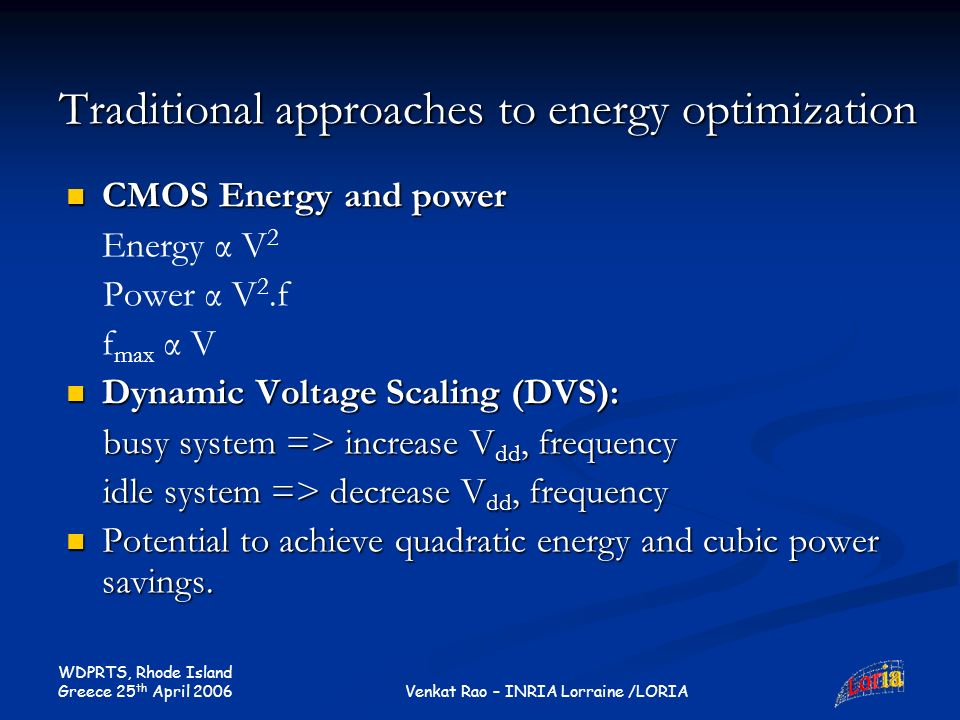 WDPRTS, Rhode Island Greece 25 th April 2006 Venkat Rao – INRIA Lorraine /LORIA Traditional approaches to energy optimization CMOS Energy and power CMOS Energy and power Energy α V 2 Power α V 2.f f max α V Dynamic Voltage Scaling (DVS): Dynamic Voltage Scaling (DVS): busy system => increase V dd, frequency busy system => increase V dd, frequency idle system => decrease V dd, frequency idle system => decrease V dd, frequency Potential to achieve quadratic energy and cubic power savings.