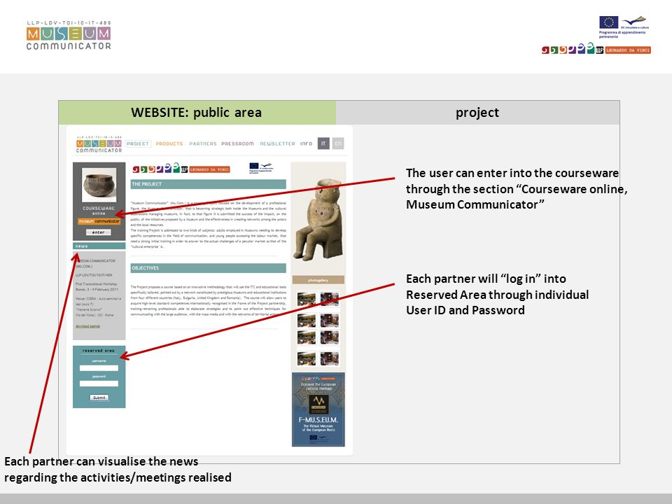 WEBSITE: public areaproject Each partner will log in into Reserved Area through individual User ID and Password The user can enter into the courseware through the section Courseware online, Museum Communicator Each partner can visualise the news regarding the activities/meetings realised