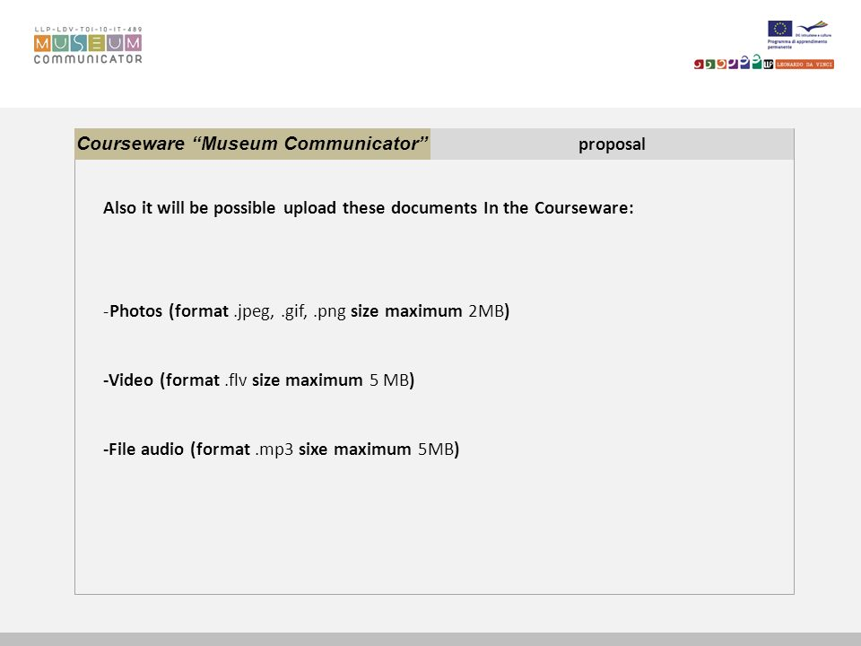 Courseware Museum Communicator proposal Also it will be possible upload these documents In the Courseware: -Photos (format.jpeg,.gif,.png size maximum 2MB) -Video (format.flv size maximum 5 MB) -File audio (format.mp3 sixe maximum 5MB)