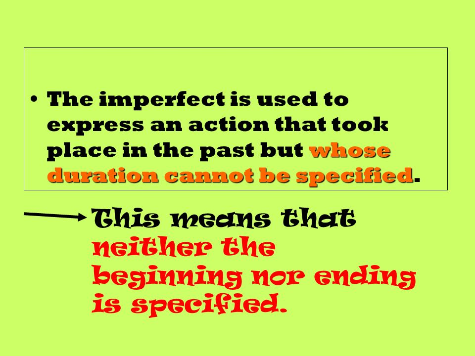 whose duration cannot be specifiedThe imperfect is used to express an action that took place in the past but whose duration cannot be specified.