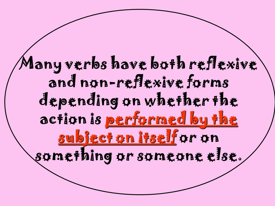 Many verbs have both reflexive and non-reflexive forms depending on whether the action is p pp performed by the subject on itself or on something or someone else.
