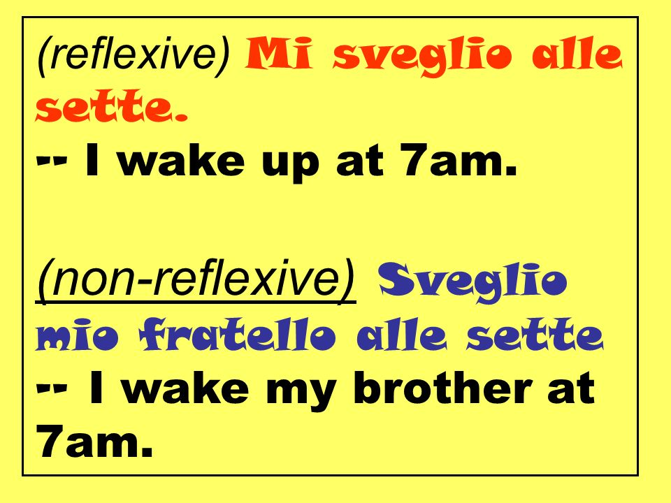 (reflexive) Mi sveglio alle sette. -- I wake up at 7am.