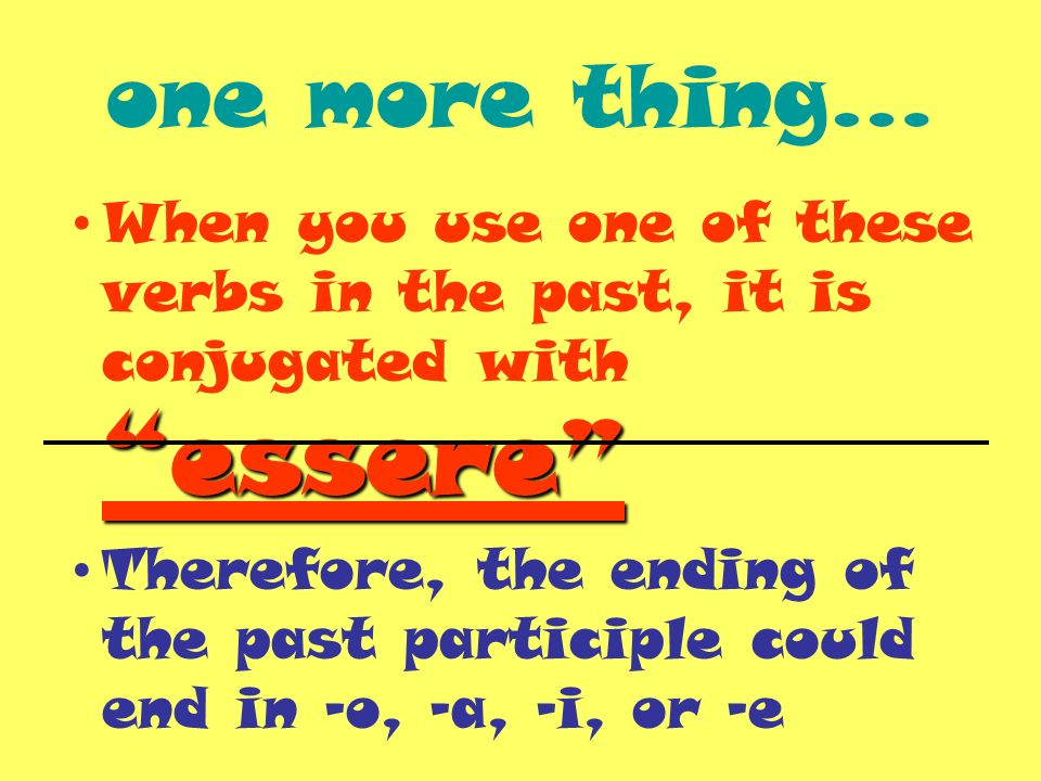 one more thing… When you use one of these verbs in the past, it is conjugated with essere Therefore, the ending of the past participle could end in –o, -a, -i, or -e