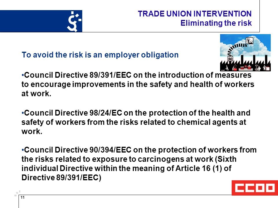 11 TRADE UNION INTERVENTION Eliminating the risk To avoid the risk is an employer obligation Council Directive 89/391/EEC on the introduction of measures to encourage improvements in the safety and health of workers at work.