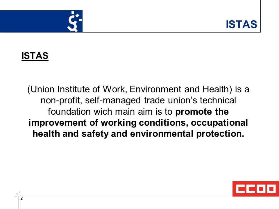 2 ISTAS (Union Institute of Work, Environment and Health) is a non-profit, self-managed trade unions technical foundation wich main aim is to promote the improvement of working conditions, occupational health and safety and environmental protection.