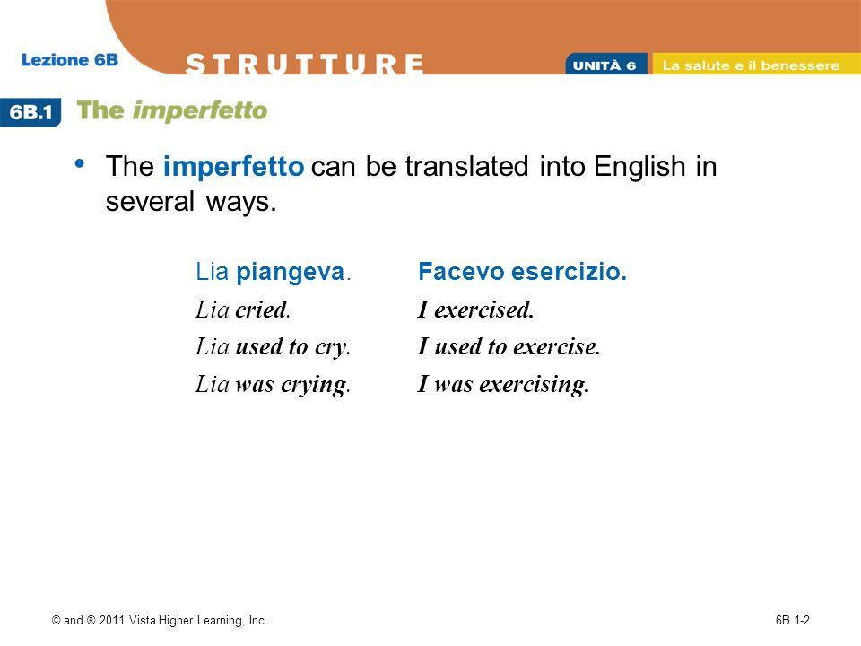 © and ® 2011 Vista Higher Learning, Inc.6B.1-2 The imperfetto can be translated into English in several ways.