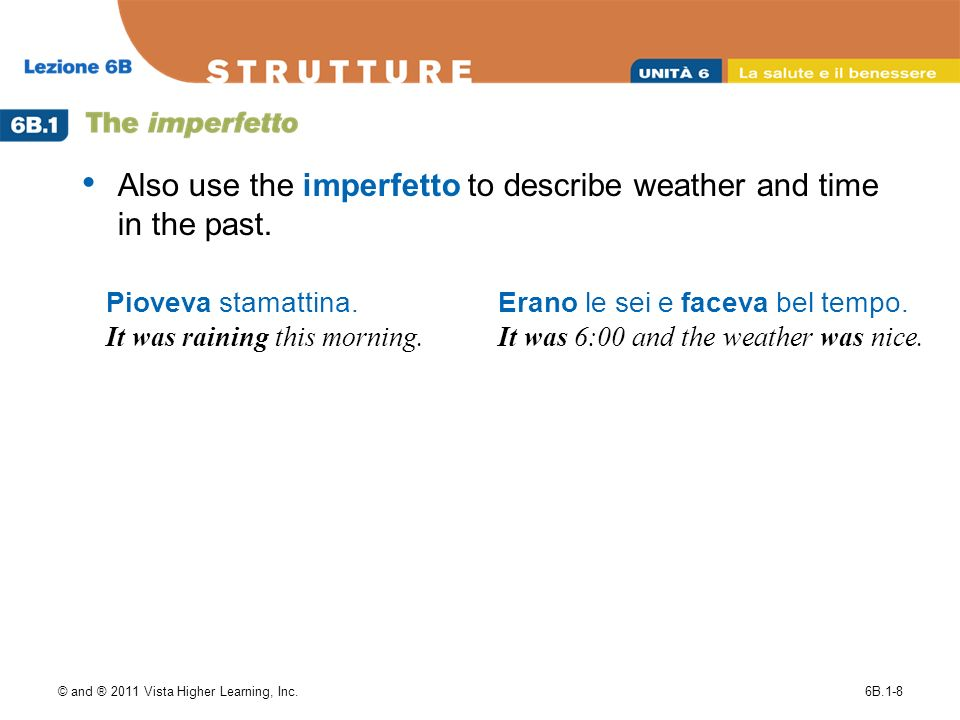 © and ® 2011 Vista Higher Learning, Inc.6B.1-8 Also use the imperfetto to describe weather and time in the past.