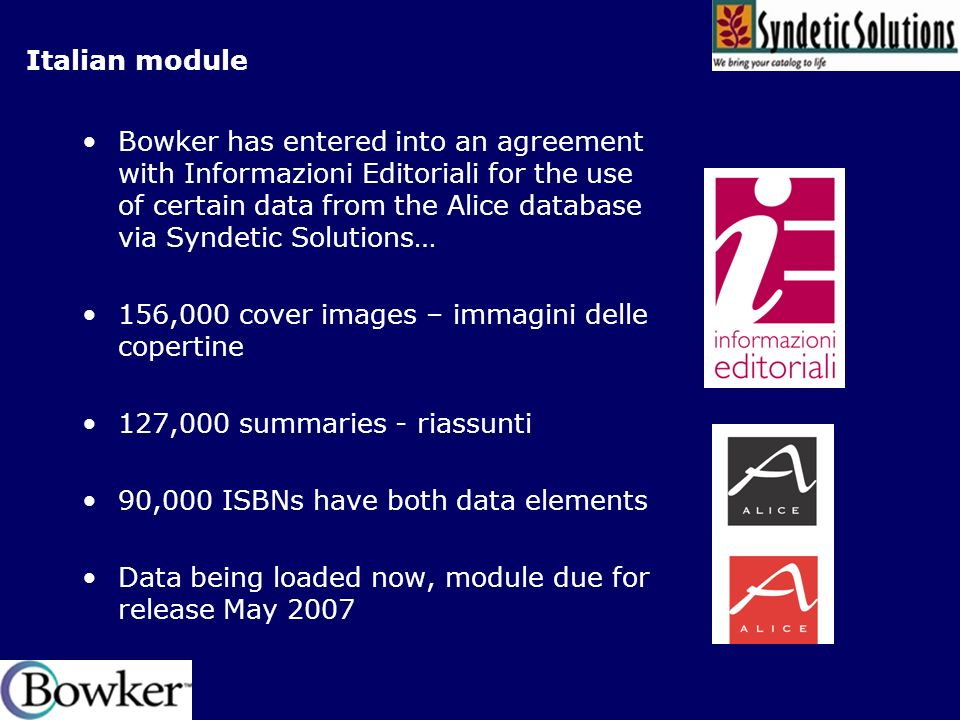 Italian module Bowker has entered into an agreement with Informazioni Editoriali for the use of certain data from the Alice database via Syndetic Solutions… 156,000 cover images – immagini delle copertine 127,000 summaries - riassunti 90,000 ISBNs have both data elements Data being loaded now, module due for release May 2007