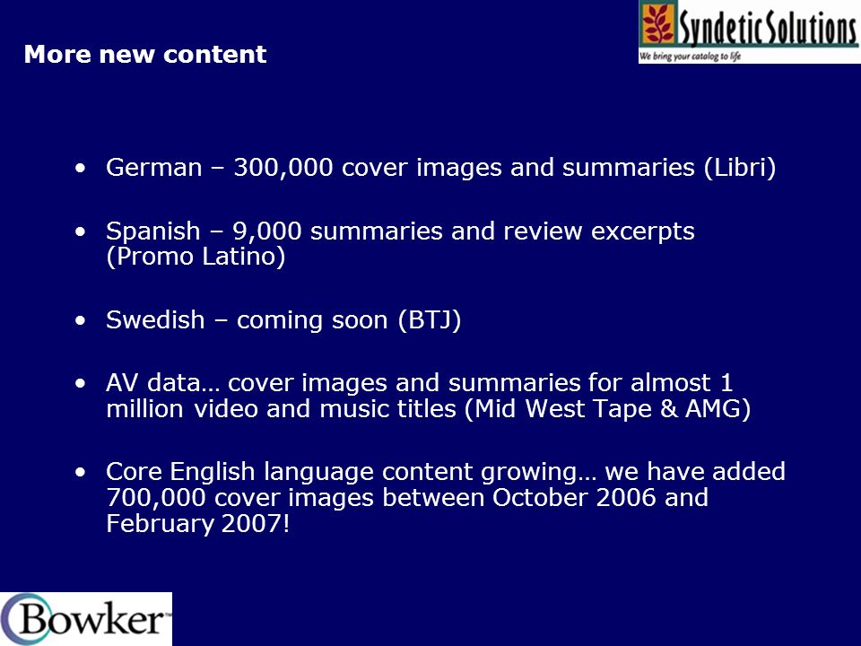 More new content German – 300,000 cover images and summaries (Libri) Spanish – 9,000 summaries and review excerpts (Promo Latino) Swedish – coming soon (BTJ) AV data… cover images and summaries for almost 1 million video and music titles (Mid West Tape & AMG) Core English language content growing… we have added 700,000 cover images between October 2006 and February 2007!