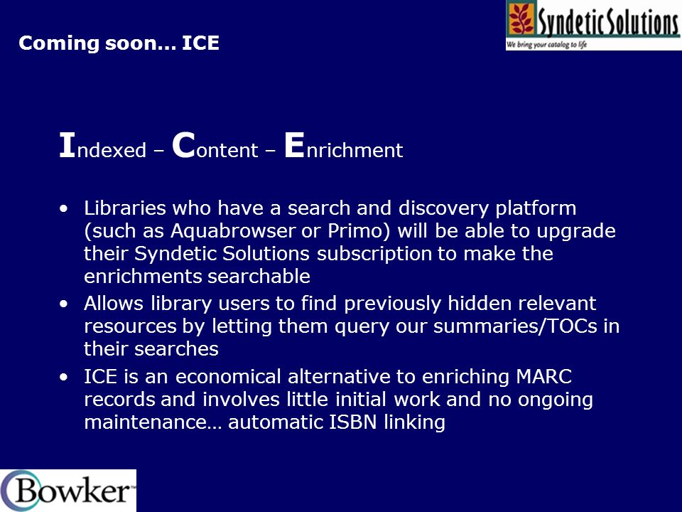 Coming soon… ICE I ndexed – C ontent – E nrichment Libraries who have a search and discovery platform (such as Aquabrowser or Primo) will be able to upgrade their Syndetic Solutions subscription to make the enrichments searchable Allows library users to find previously hidden relevant resources by letting them query our summaries/TOCs in their searches ICE is an economical alternative to enriching MARC records and involves little initial work and no ongoing maintenance… automatic ISBN linking