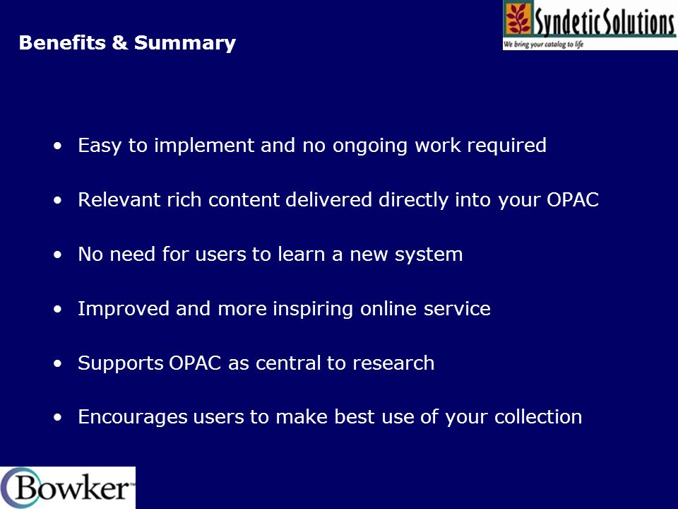 Benefits & Summary Easy to implement and no ongoing work required Relevant rich content delivered directly into your OPAC No need for users to learn a new system Improved and more inspiring online service Supports OPAC as central to research Encourages users to make best use of your collection