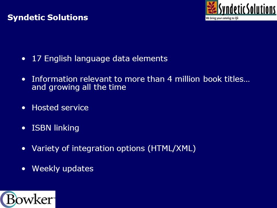 Syndetic Solutions 17 English language data elements Information relevant to more than 4 million book titles… and growing all the time Hosted service ISBN linking Variety of integration options (HTML/XML) Weekly updates