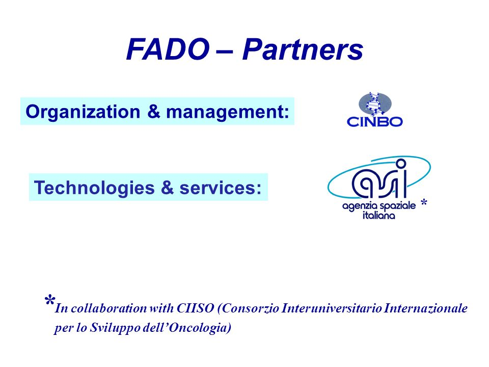 FADO – Partners Technologies & services: Organization & management: * In collaboration with CIISO (Consorzio Interuniversitario Internazionale per lo Sviluppo dellOncologia) *