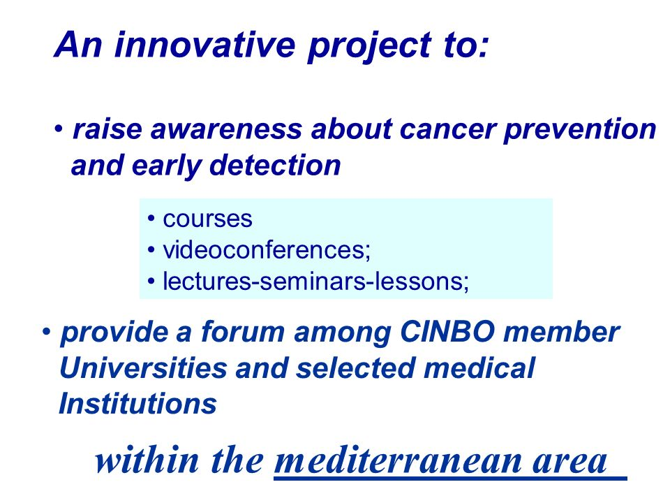 courses videoconferences; lectures-seminars-lessons; provide a forum among CINBO member Universities and selected medical Institutions An innovative project to: raise awareness about cancer prevention and early detection within the mediterranean area