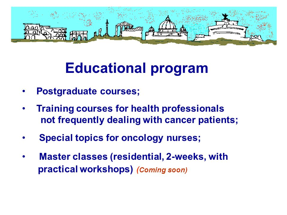 Postgraduate courses; Training courses for health professionals not frequently dealing with cancer patients; Special topics for oncology nurses; Master classes (residential, 2-weeks, with practical workshops) ( Coming soon) Educational program