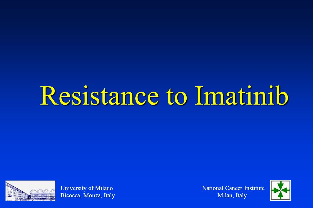 National Cancer Institute Milan, Italy University of Milano Bicocca, Monza, Italy Resistance to Imatinib